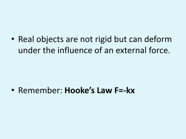 Real objects are not rigid but can deform under the influence of an external force.