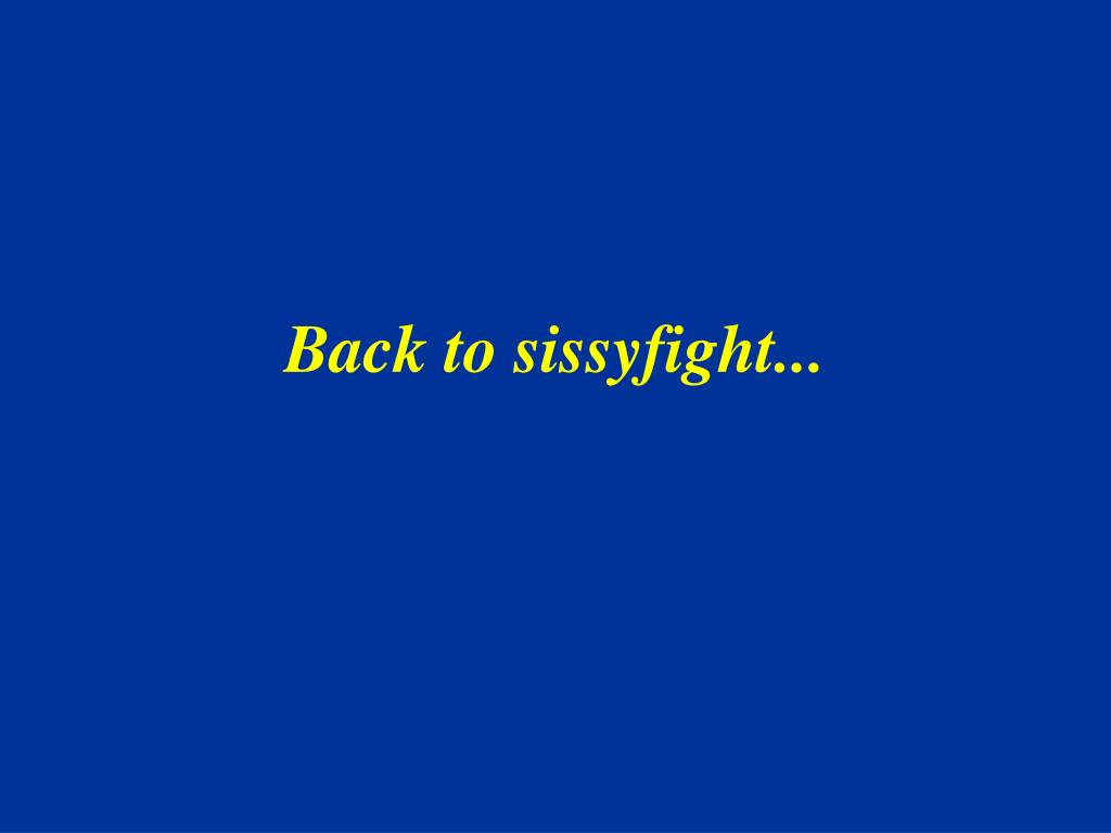 Back to sissyfight...