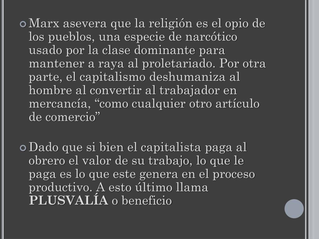 """Marx asevera que la religión es el opio de los pueblos, una especie de narcótico usado por la clase dominante para mantener a raya al proletariado. Por otra parte, el capitalismo deshumaniza al hombre al convertir al trabajador en mercancía, """"como cualquier otro artículo de comercio"""""""