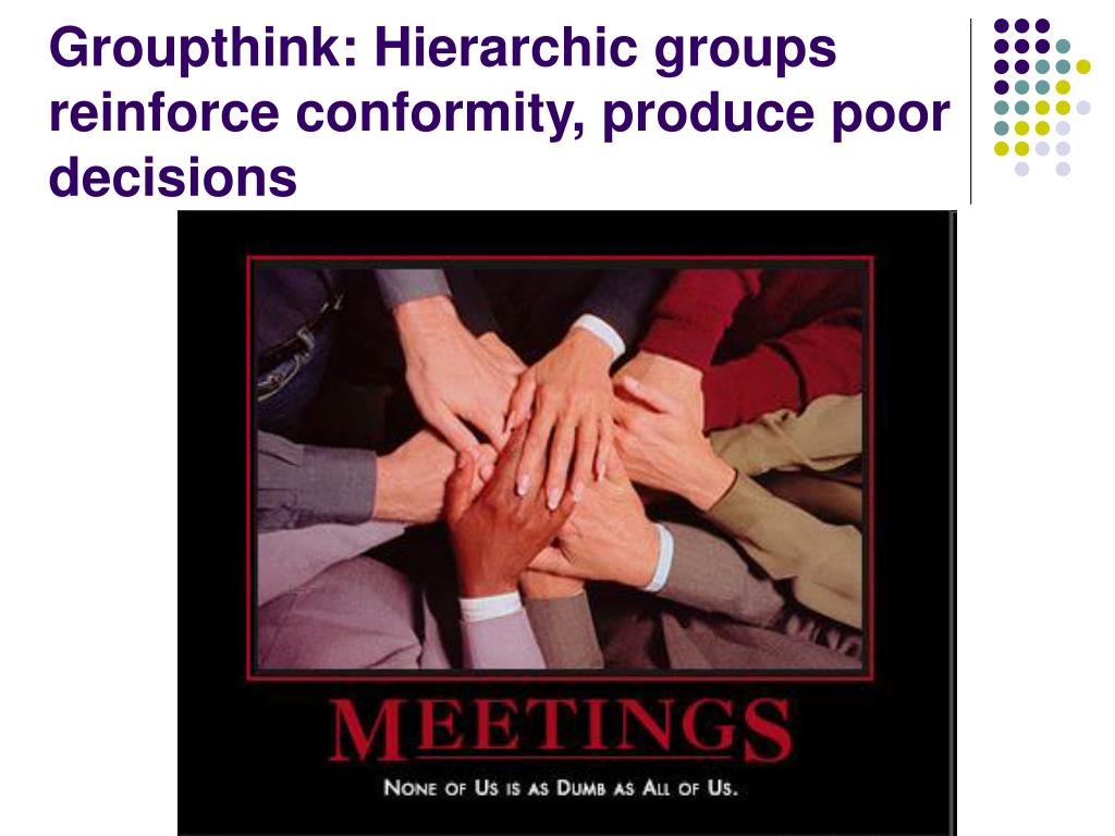 Groupthink: Hierarchic groups reinforce conformity, produce poor decisions