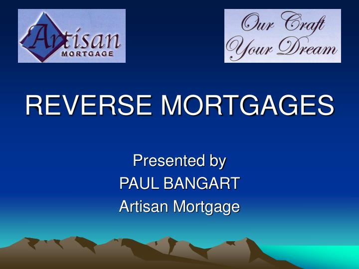 Reverse mortgages presented by paul bangart artisan mortgage