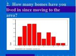 2 how many homes have you lived in since moving to the area9