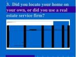 3 did you locate your home on your own or did you use a real estate service firm