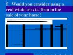 5 would you consider using a real estate service firm in the sale of your home