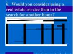 6 would you consider using a real estate service firm in the search for another home