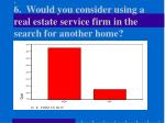 6 would you consider using a real estate service firm in the search for another home17
