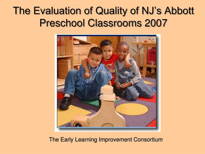The evaluation of quality of nj s abbott preschool classrooms 2007