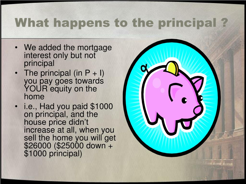 What happens to the principal ?