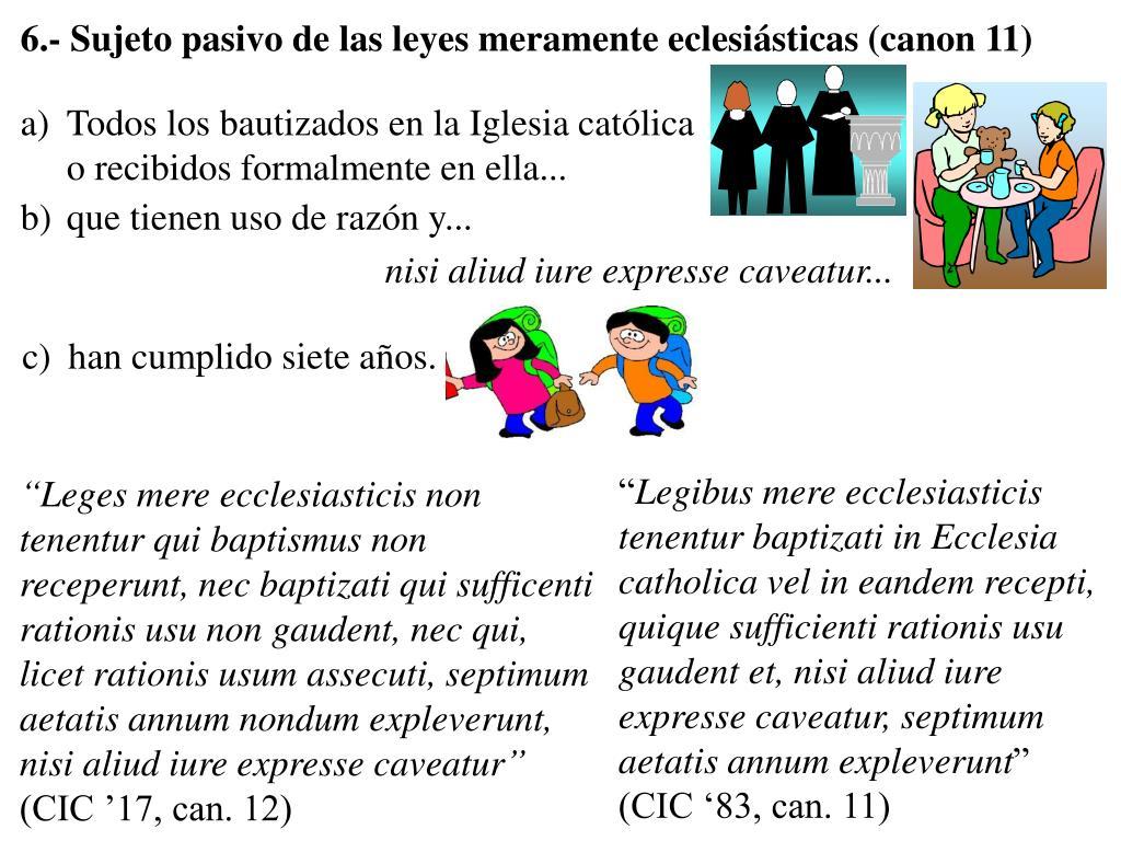 6.- Sujeto pasivo de las leyes meramente eclesiásticas (canon 11)