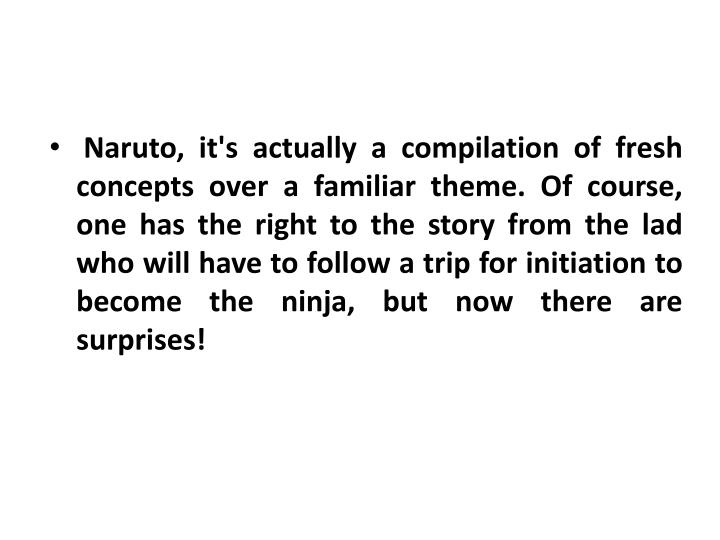 Naruto, it's actually a compilation of fresh concepts over a familiar theme. Of course, one has the ...