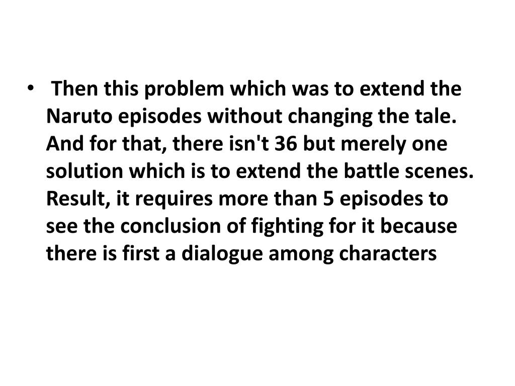 Then this problem which was to extend the Naruto episodes without changing the tale. And for that, there isn't 36 but merely one solution which is to extend the battle scenes. Result, it requires more than 5 episodes to see the conclusion of fighting for it because there is first a dialogue among characters