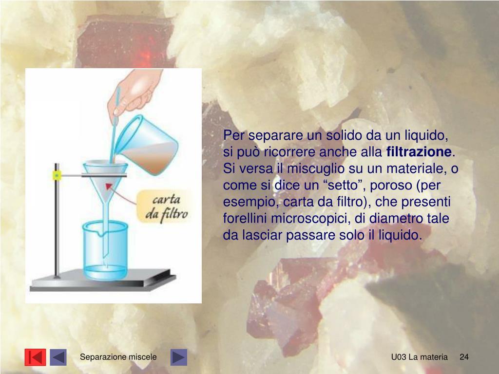 Per separare un solido da un liquido, si può ricorrere anche alla