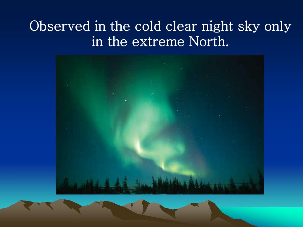 Observed in the cold clear night sky only in the extreme North.