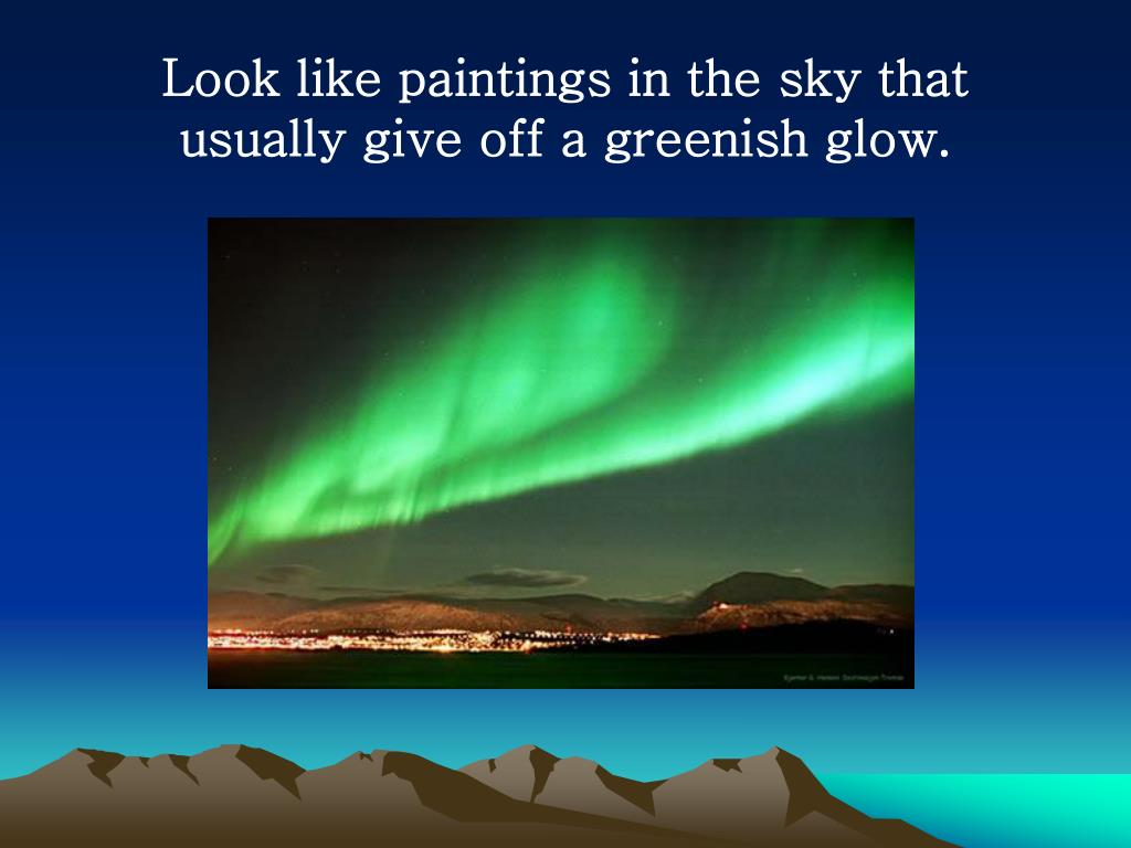 Look like paintings in the sky that usually give off a greenish glow.