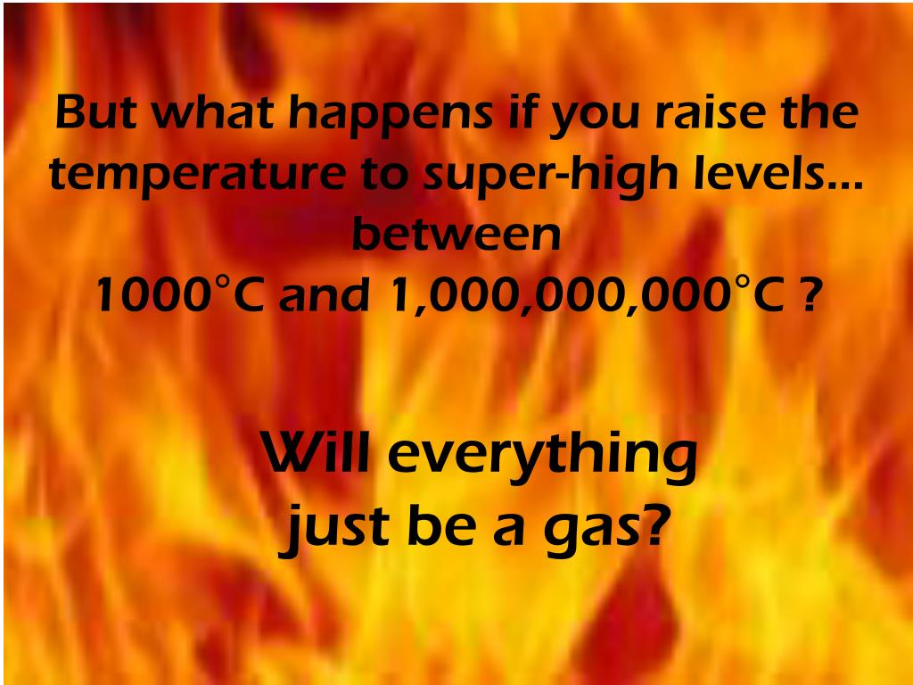 But what happens if you raise the temperature to super-high levels…