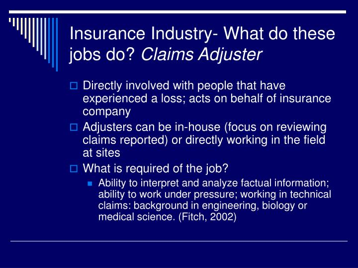 an analysis of insurance adjusters in the insurance industry 3 insurance business applications for text analytics information daily, in many languages and dialects: customer feedback, emails, web documents, blogs, twitter feeds, adjuster notes, medical records, police statements, surveys a 20-year veteran of the insurance industry.