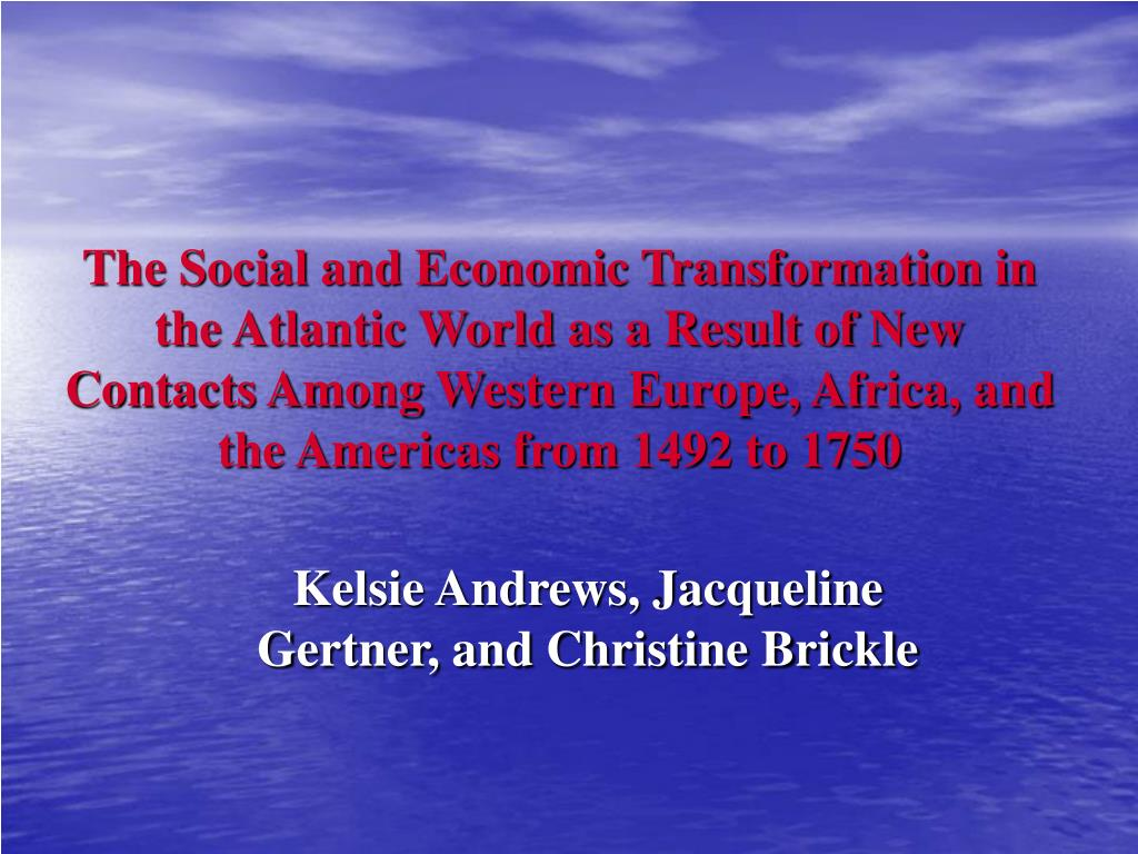 atlantic world 1492 1750 social and economic changes and continuities 1750 ce be sure to discuss continuities as well as changes social and economic transformations that occurred in the atlantic world as a result.
