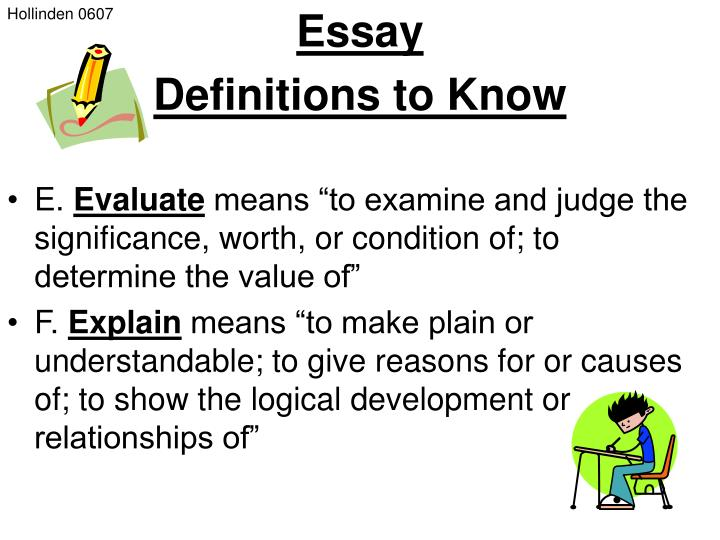 evaluate essay definition Evaluation essays set out to create criteria and then judge or evaluate the subject based on these criteria writing an evaluation essay requires the writer to fully analyze both sides and determine an arguable judgment.