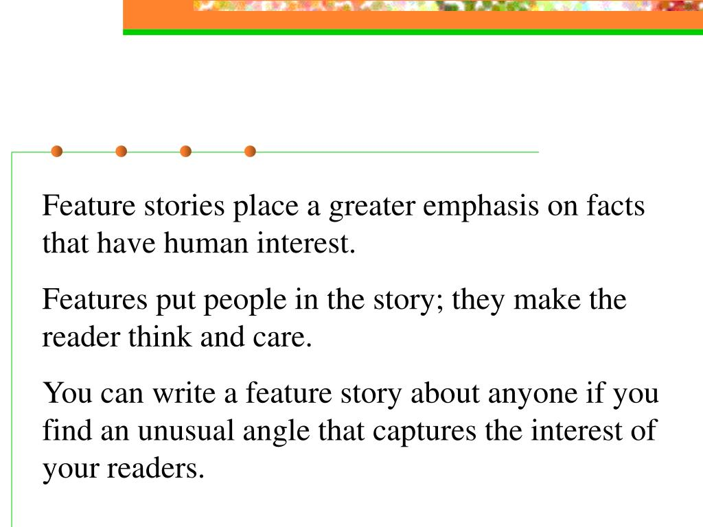 Feature stories place a greater emphasis on facts that have human interest.