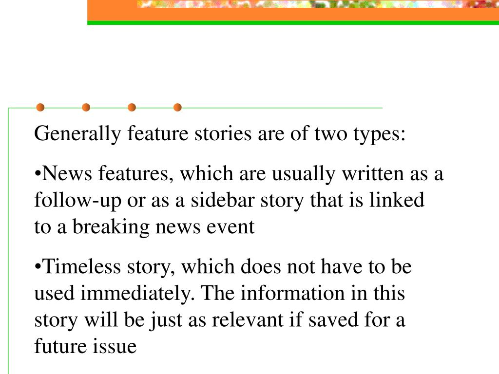 Generally feature stories are of two types: