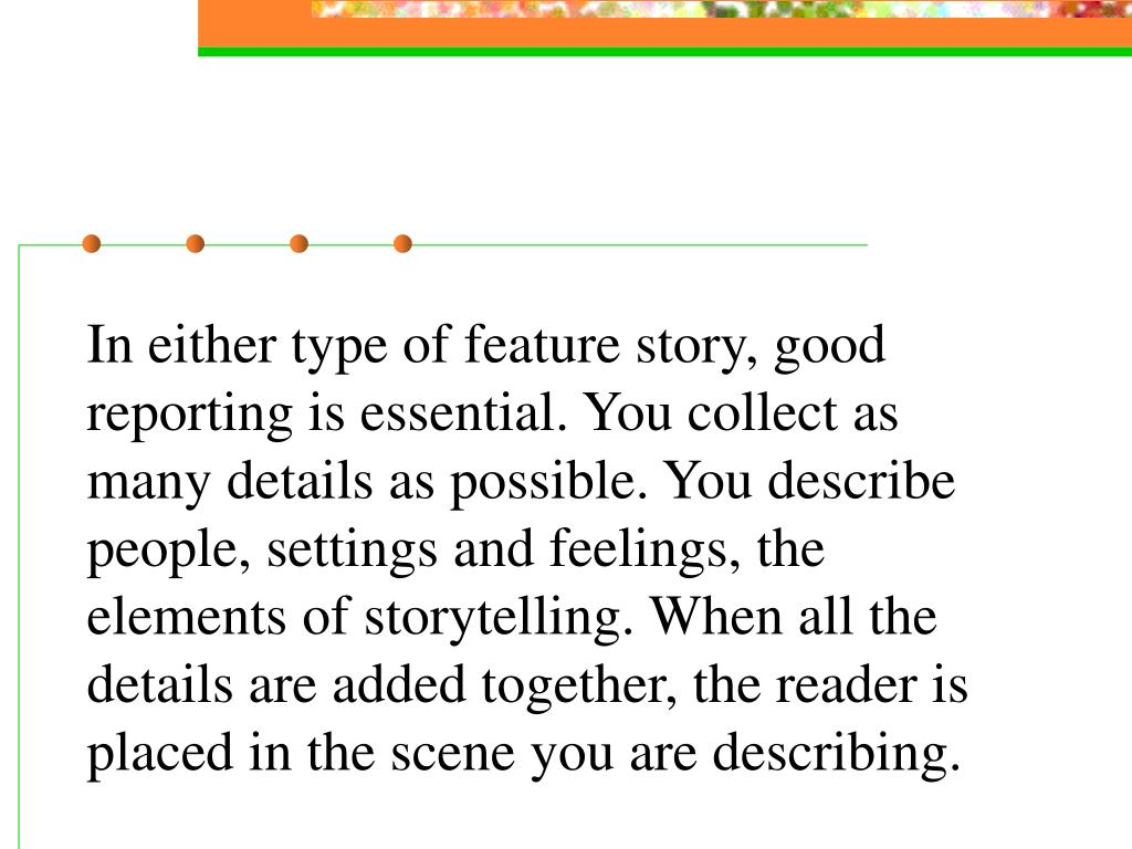 In either type of feature story, good reporting is essential. You collect as many details as possible. You describe people, settings and feelings, the elements of storytelling. When all the details are added together, the reader is placed in the scene you are describing.