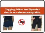 jogging biker and spandex shorts are also unacceptable