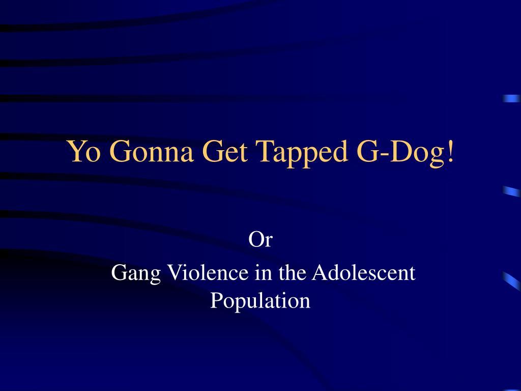 yo gonna get tapped g dog l.