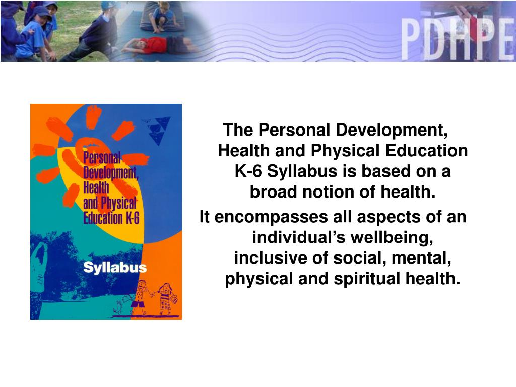 The Personal Development, Health and Physical Education K-6 Syllabus is based on a broad notion of health.