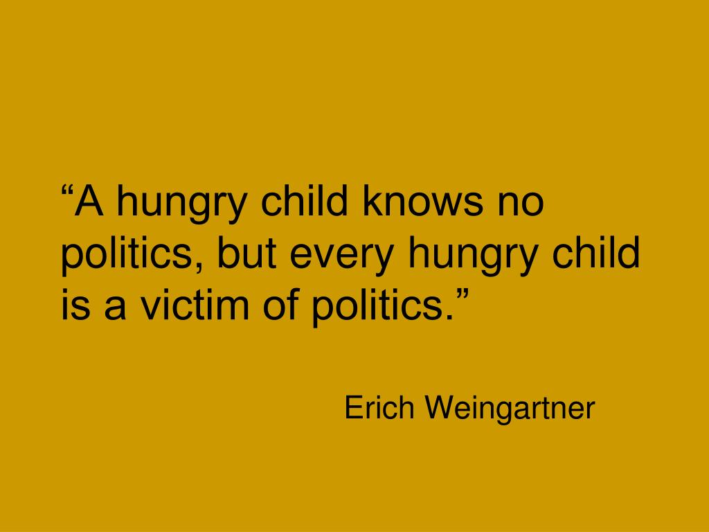 """""""A hungry child knows no politics, but every hungry child is a victim of politics."""""""