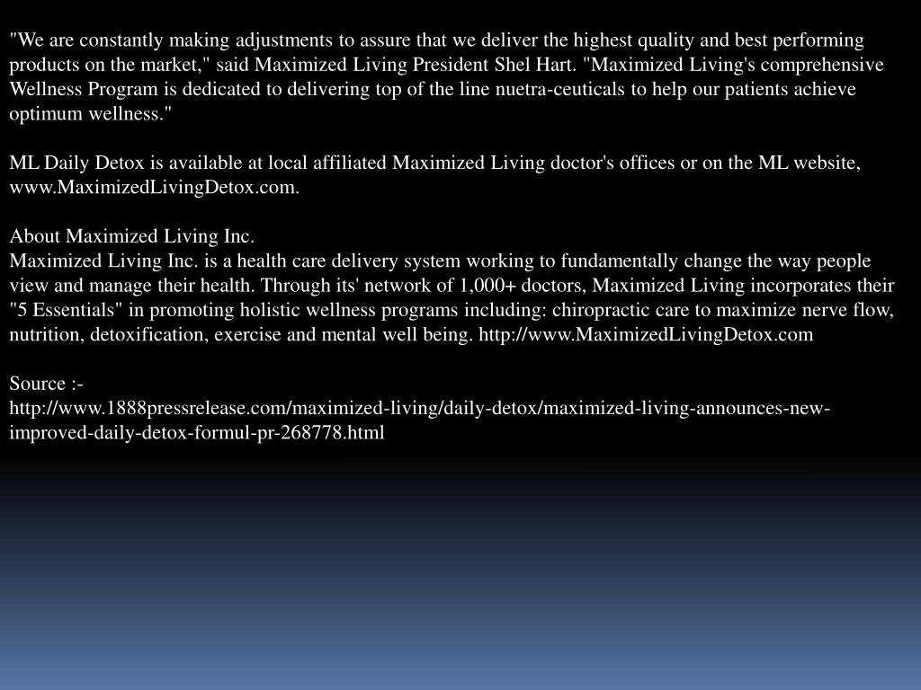 """""""We are constantly making adjustments to assure that we deliver the highest quality and best performing products on the market,"""" said Maximized Living President Shel Hart. """"Maximized Living's comprehensive Wellness Program is dedicated to delivering top of the line nuetra-ceuticals to help our patients achieve optimum wellness."""""""