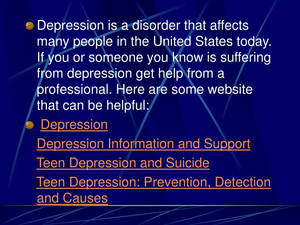 Depression is a disorder that affects many people in the United States today. If you or someone you know is suffering from depression get help from a professional. Here are some website that can be helpful:
