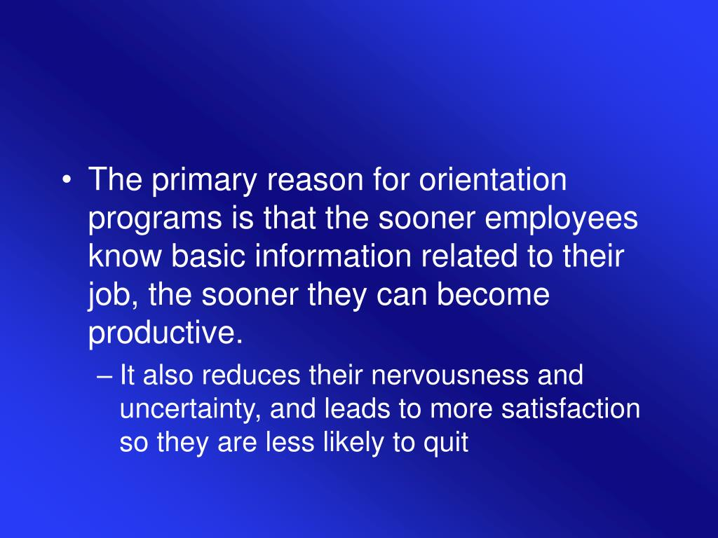 The primary reason for orientation programs is that the sooner employees know basic information related to their job, the sooner they can become productive.