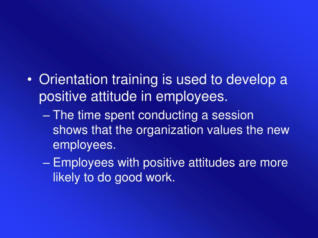 Orientation training is used to develop a positive attitude in employees.