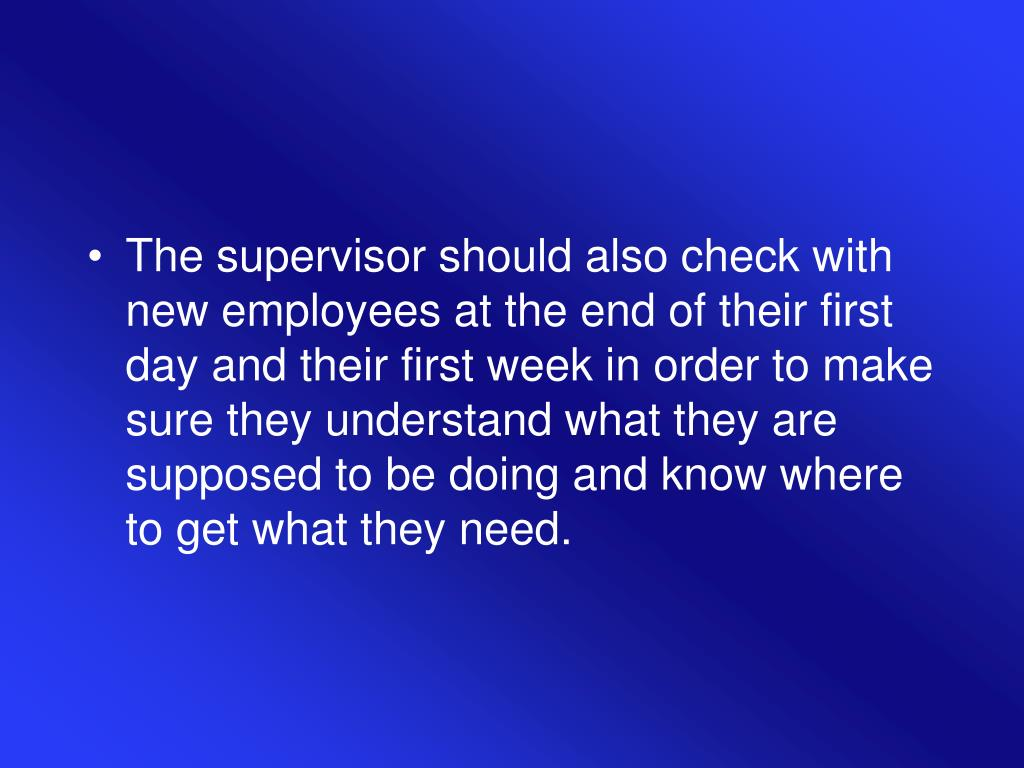 The supervisor should also check with new employees at the end of their first day and their first week in order to make sure they understand what they are supposed to be doing and know where to get what they need.