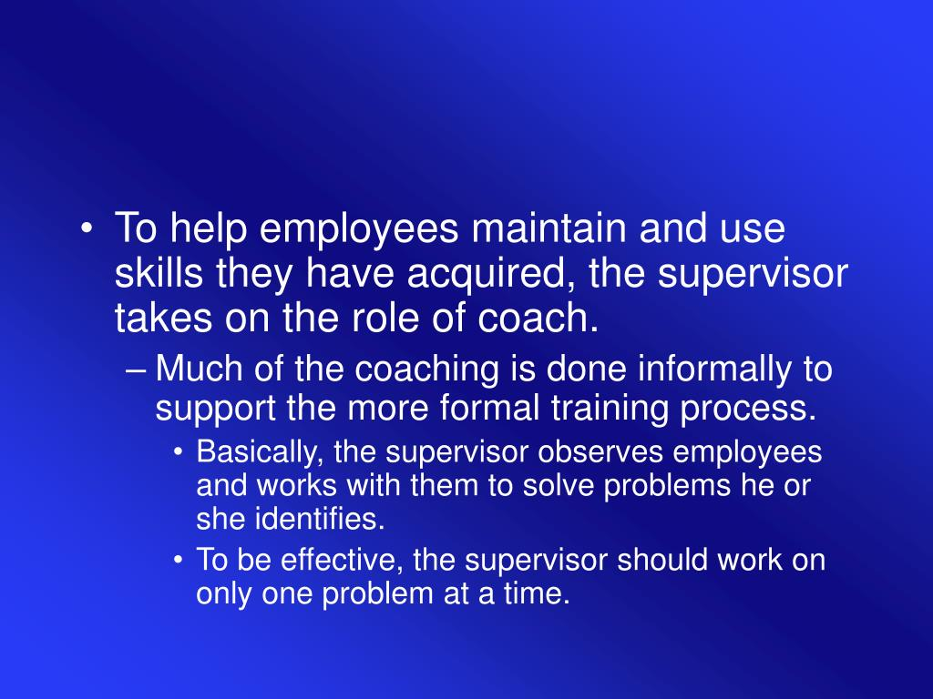 To help employees maintain and use skills they have acquired, the supervisor takes on the role of coach.