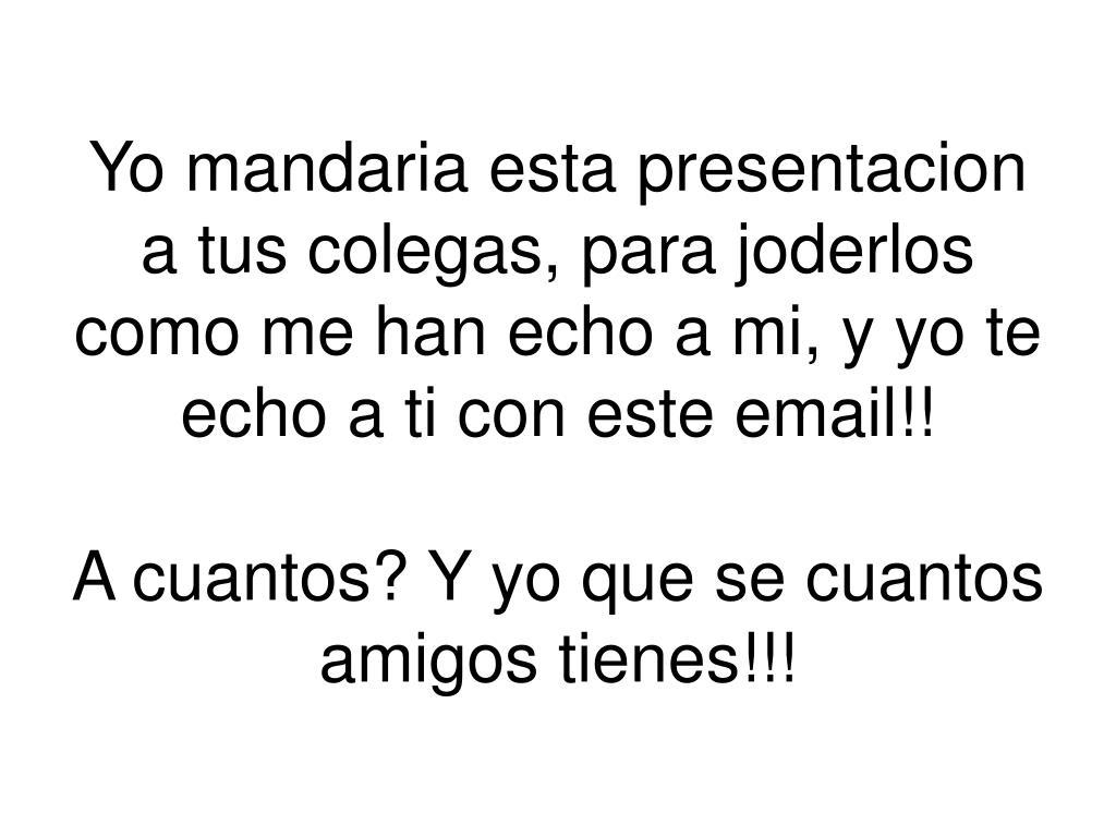 Yo mandaria esta presentacion a tus colegas, para joderlos como me han echo a mi, y yo te echo a ti con este email!!