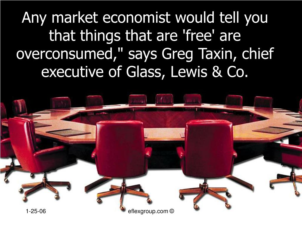 """Any market economist would tell you that things that are 'free' are overconsumed,"""" says Greg Taxin, chief executive of Glass, Lewis & Co."""