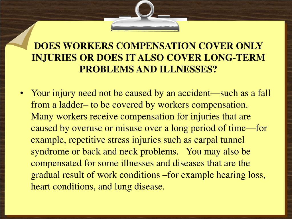 DOES WORKERS COMPENSATION COVER ONLY INJURIES OR DOES IT ALSO COVER LONG-TERM PROBLEMS AND ILLNESSES?