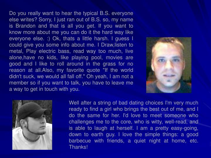 Do you really want to hear the typical B.S. everyone else writes? Sorry, I just ran out of B.S. so, ...