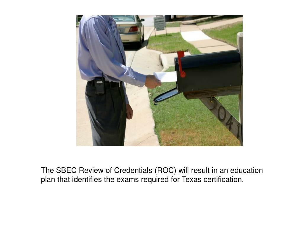 The SBEC Review of Credentials (ROC) will result in an education plan that identifies the exams required for Texas certification.