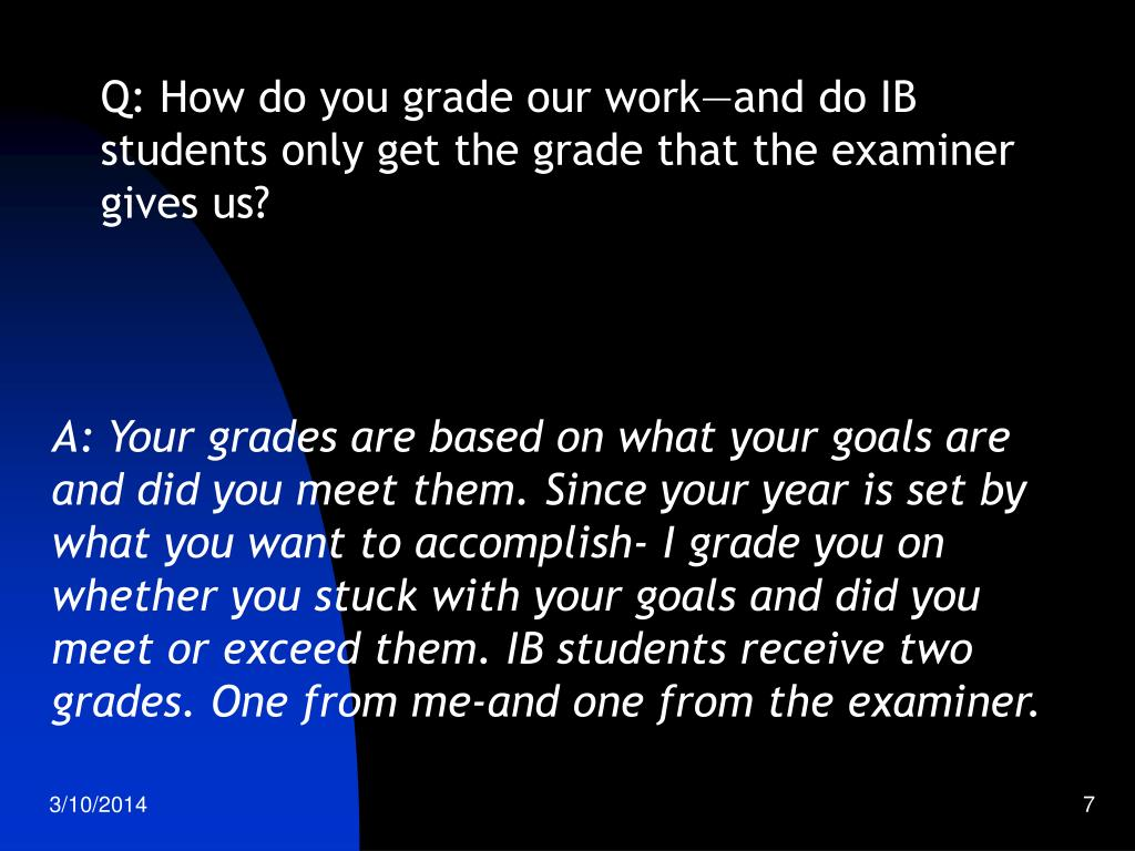 Q: How do you grade our work—and do IB students only get the grade that the examiner gives us?
