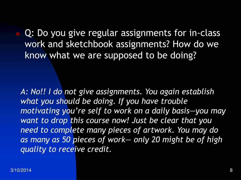 Q: Do you give regular assignments for in-class work and sketchbook assignments? How do we know what we are supposed to be doing?
