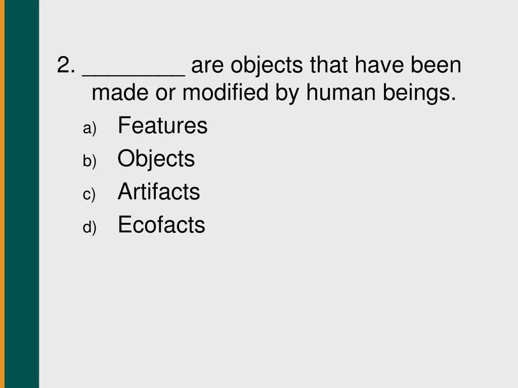 2. ________ are objects that have been made or modified by human beings.