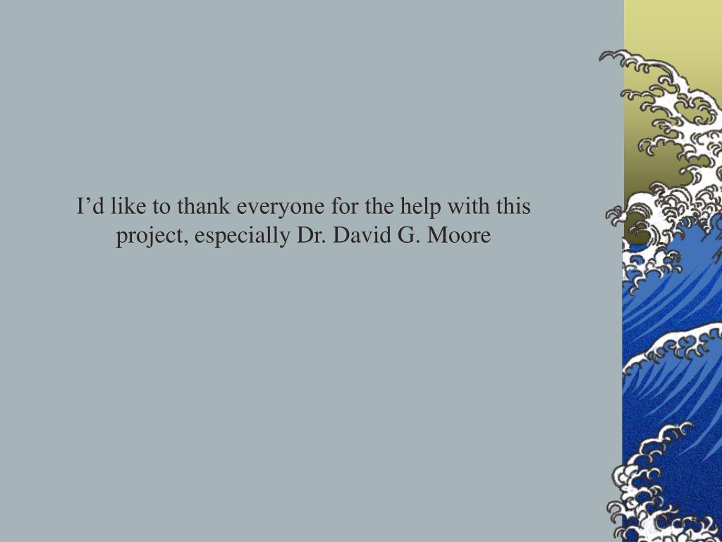 I'd like to thank everyone for the help with this project, especially Dr. David G. Moore