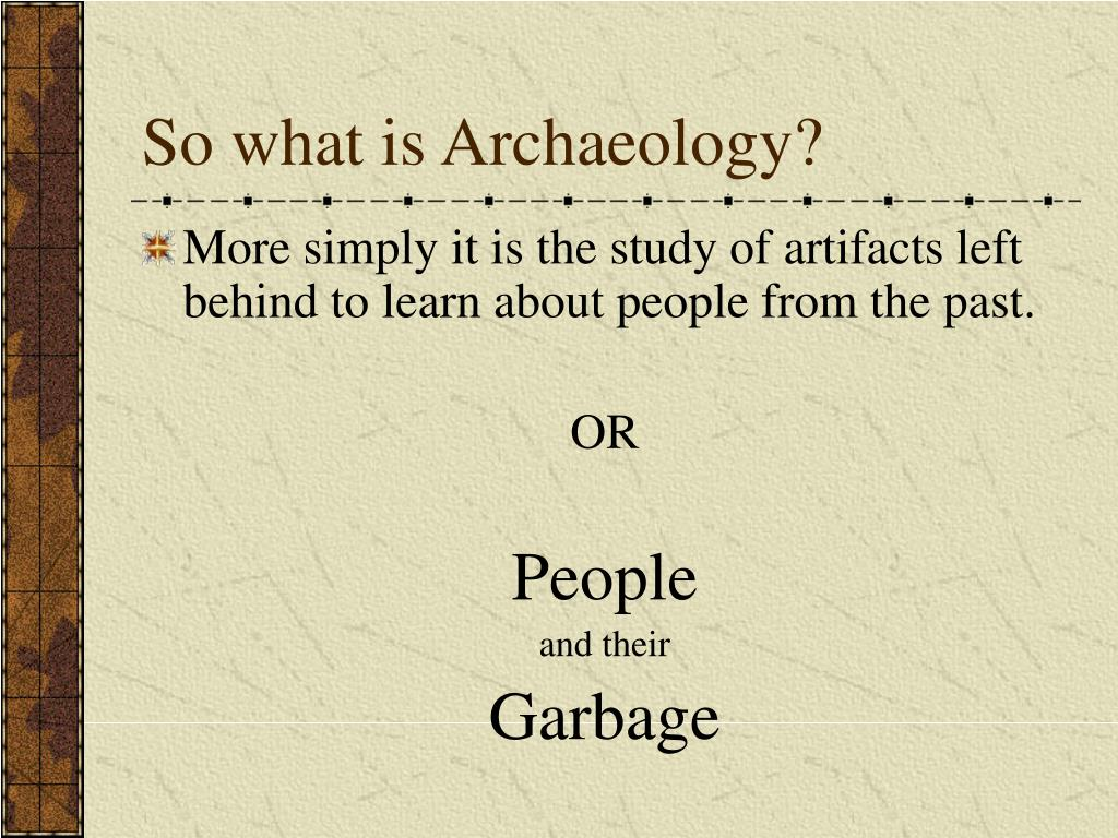 So what is Archaeology?