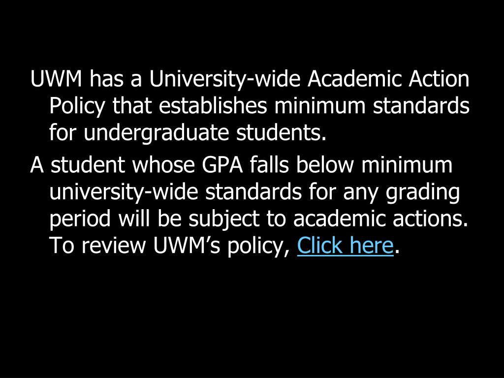 UWM has a University-wide Academic Action Policy that establishes minimum standards for undergraduate students.