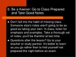 6 be a keener go to class prepared and take good notes