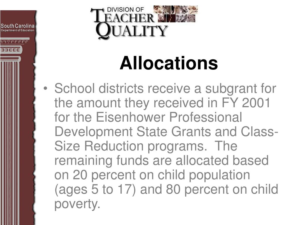 School districts receive a subgrant for the amount they received in FY 2001 for the Eisenhower Professional Development State Grants and Class-Size Reduction programs.  The remaining funds are allocated based on 20 percent on child population (ages 5 to 17) and 80 percent on child poverty.