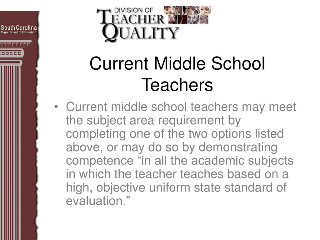 """Current middle school teachers may meet the subject area requirement by completing one of the two options listed above, or may do so by demonstrating competence """"in all the academic subjects in which the teacher teaches based on a high, objective uniform state standard of evaluation."""""""