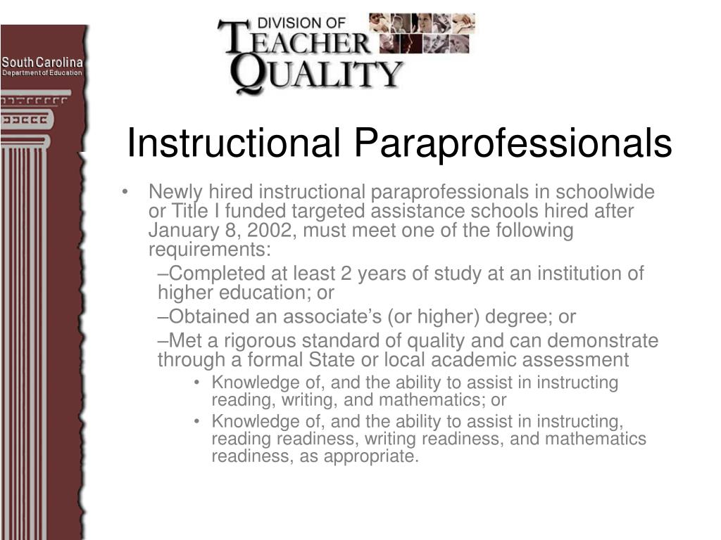 Newly hired instructional paraprofessionals in schoolwide or Title I funded targeted assistance schools hired after January 8, 2002, must meet one of the following requirements: